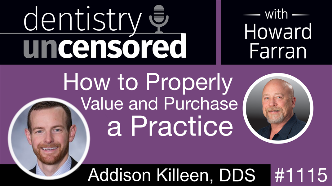 1115 How to Properly Value and Purchase a Practice with Addison Killeen, DDS: Dentistry Uncensored with Howard Farran