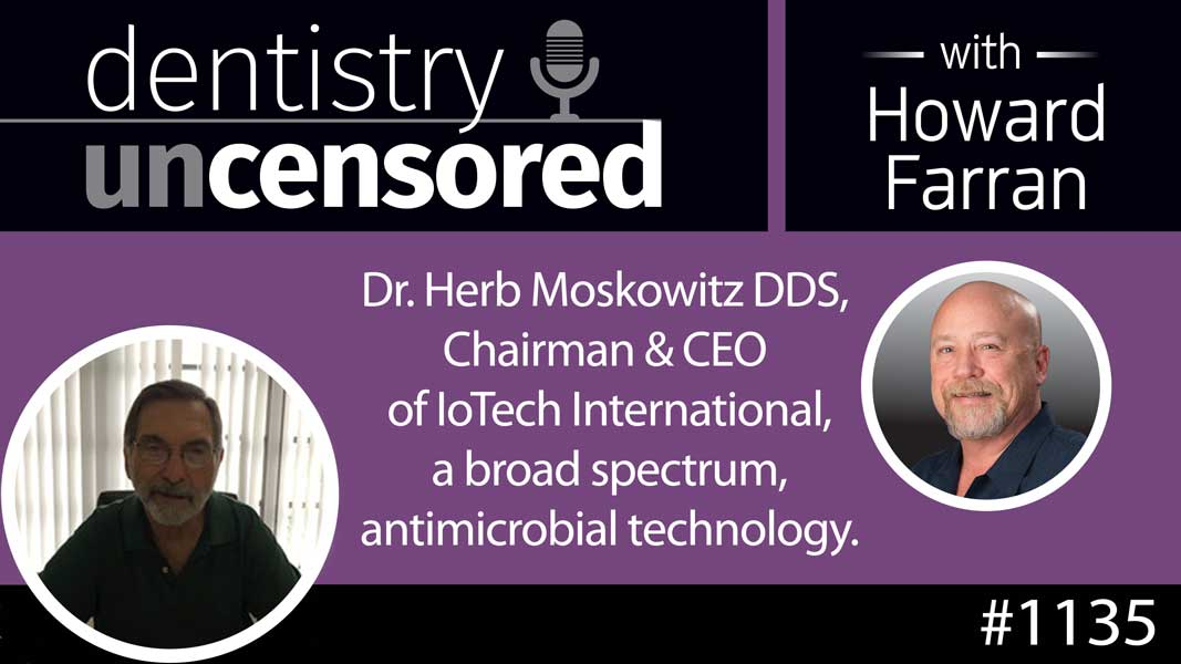 1135 Dr. Herb Moskowitz DDS, Chairman & CEO IoTech International, A Broad Spectrum, Antimicrobial Technology : Dentistry Uncensored with Howard Farran