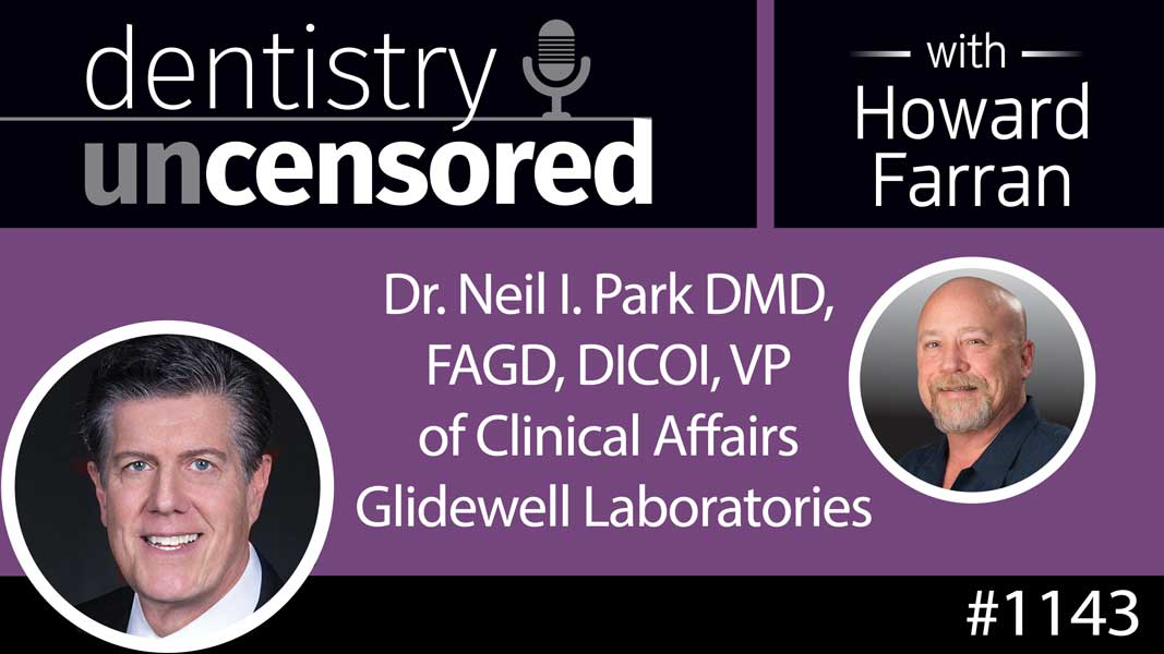 1143 Dr. Neil I. Park DMD, FAGD, DICOI, VP of Clinical Affairs Glidewell Laboratories : Dentistry Uncensored with Howard Farran