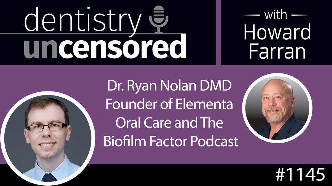 1145 Dr. Ryan Nolan DMD Founder of Elementa Oral Care and The Biofilm Factor Podcast : Dentistry Uncensored with Howard Farran
