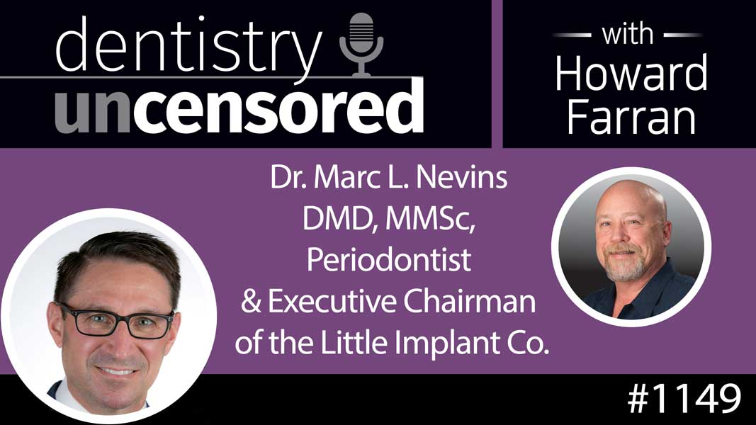 1149 Dr. Marc L. Nevins DMD, MMSc, Periodontist & Executive Chairman of the Little Implant Co. : Dentistry Uncensored with Howard Farran