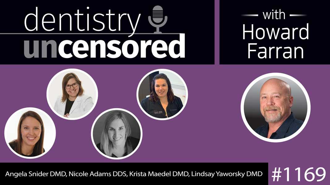 1169 Angela Snider DMD, Nicole Adams DDS, Krista Maedel DMD, Lindsay Yaworsky DMD : Dentistry Uncensored with Howard Farran
