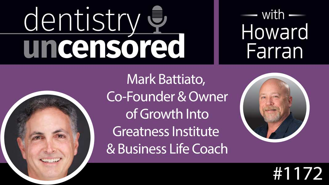 1172 Mark Battiato, Co-Founder & Owner of Growth Into Greatness Institute & Business Life Coach : Dentistry Uncensored with Howard Farran