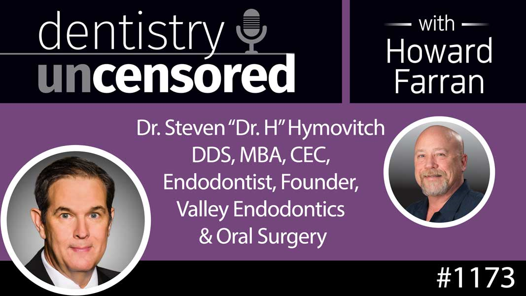 """1173 Dr. Steven """"Dr. H"""" Hymovitch DDS, MBA, CEC, Endodontist, Founder, Valley Endodontics & Oral Surgery : Dentistry Uncensored with Howard Farran"""