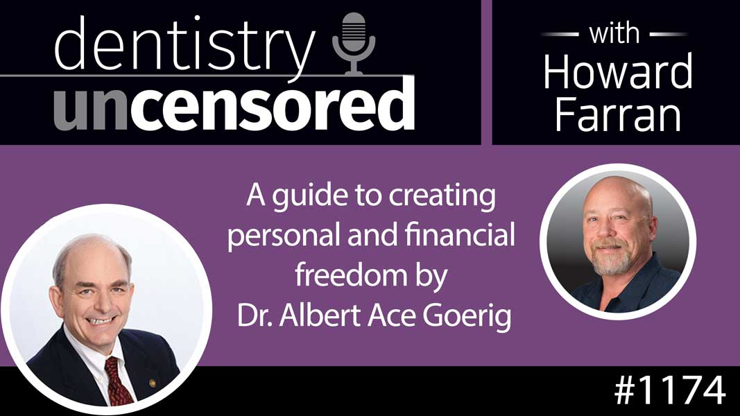 1174 A guide to creating personal and financial freedom by Dr. Albert Ace Goerig : Dentistry Uncensored with Howard Farran