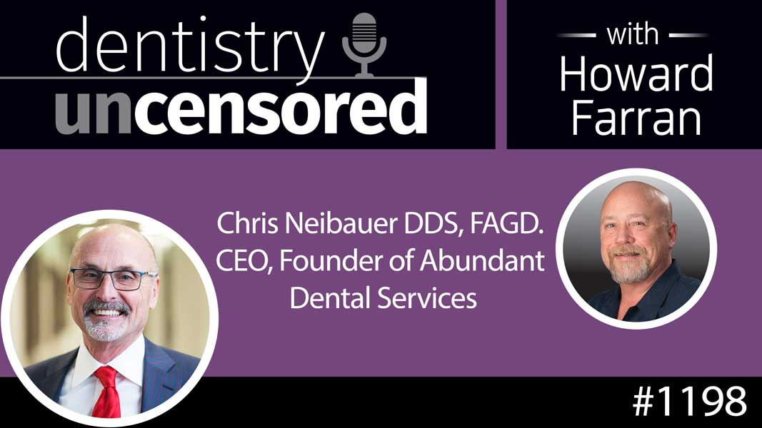 1198 Chris Neibauer DDS, FAGD. CEO, Founder of Abundant Dental Services : Dentistry Uncensored with Howard Farran