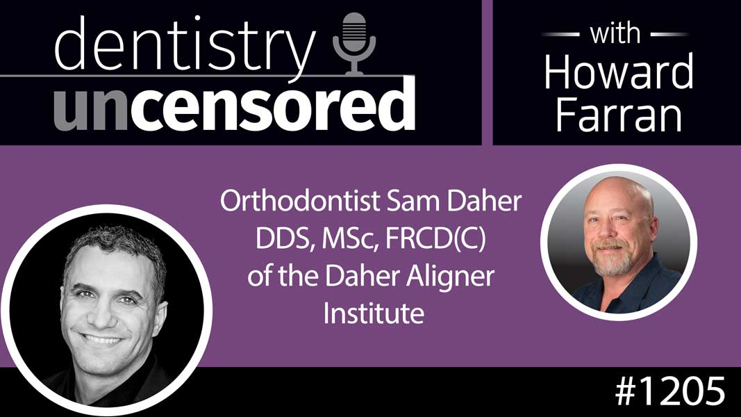 1205 Orthodontist Sam Daher DDS, MSc, FRCD(C) of the Daher Aligner Institute : Dentistry Uncensored with Howard Farran