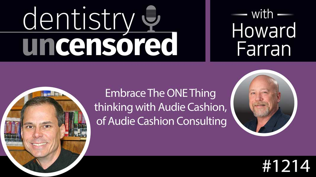 1214 Embrace The ONE Thing thinking with Audie Cashion, of Audie Cashion Consulting : Dentistry Uncensored with Howard Farran