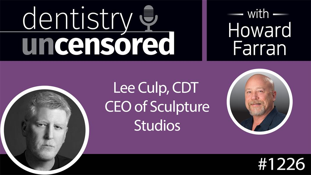 1226 Lee Culp CDT, CEO of Sculpture Studios : Dentistry Uncensored with Howard Farran