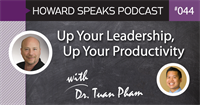 Up Your Leadership, Up Your Productivity with Dr. Tuan Pham : Howard Speaks Podcast 044