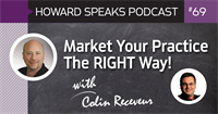Market Your Practice The RIGHT Way with Colin Receveur : Howard Speaks Podcast #69