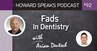 Fads In Dentistry with Arian Deutsch : Howard Speaks Podcast #92