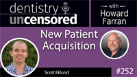 252 New Patient Acquisition with Scott Eklund : Dentistry Uncensored with Howard Farran