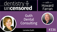 336 Guth Dental Consulting with Lorraine Guth : Dentistry Uncensored with Howard Farran