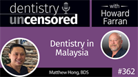 362 Dentistry in Malaysia with Matthew Hong : Dentistry Uncensored with Howard Farran