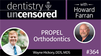 364 PROPEL Orthodontics with Wayne Hickory : Dentistry Uncensored with Howard Farran