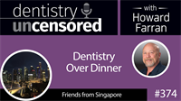 374 Dentistry Over Dinner with Friends from Singapore : Dentistry Uncensored with Howard Farran