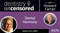 376 Dental Harmony with Robert Arm : Dentistry Uncensored with Howard Farran