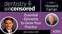 393 Essential Elements to Grow You Practice with John Cotton : Dentistry Uncensored with Howard Farran