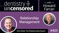 405 Relationship Management with Dino Watt : Dentistry Uncensored with Howard Farran