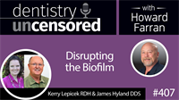 407 Disrupting the Biofilm with Kerry Lepicek and James Hyland : Dentistry Uncensored with Howard Farran