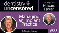 535 Managing an Implant Practice with Timothy Kosinski : Dentistry Uncensored with Howard Farran