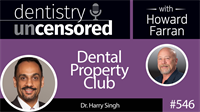 546 Dental Property Club with Harry Singh : Dentistry Uncensored with Howard Farran