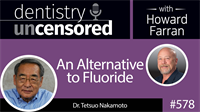 578 An Alternative to Fluoride with Tetsuo Nakamoto : Dentistry Uncensored with Howard Farran