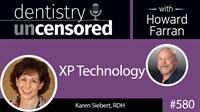 580 XP Technology with Karen Siebert : Dentistry Uncensored with Howard Farran