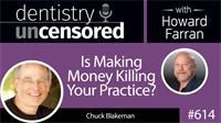 614 Is Making Money Killing Your Practice? with Chuck Blakeman : Dentistry Uncensored with Howard Farran