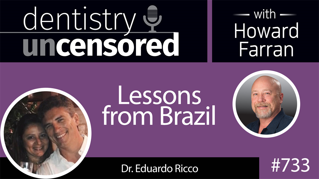 733 Lessons from Brazil with Dr. Eduardo Ricco : Dentistry Uncensored with Howard Farran