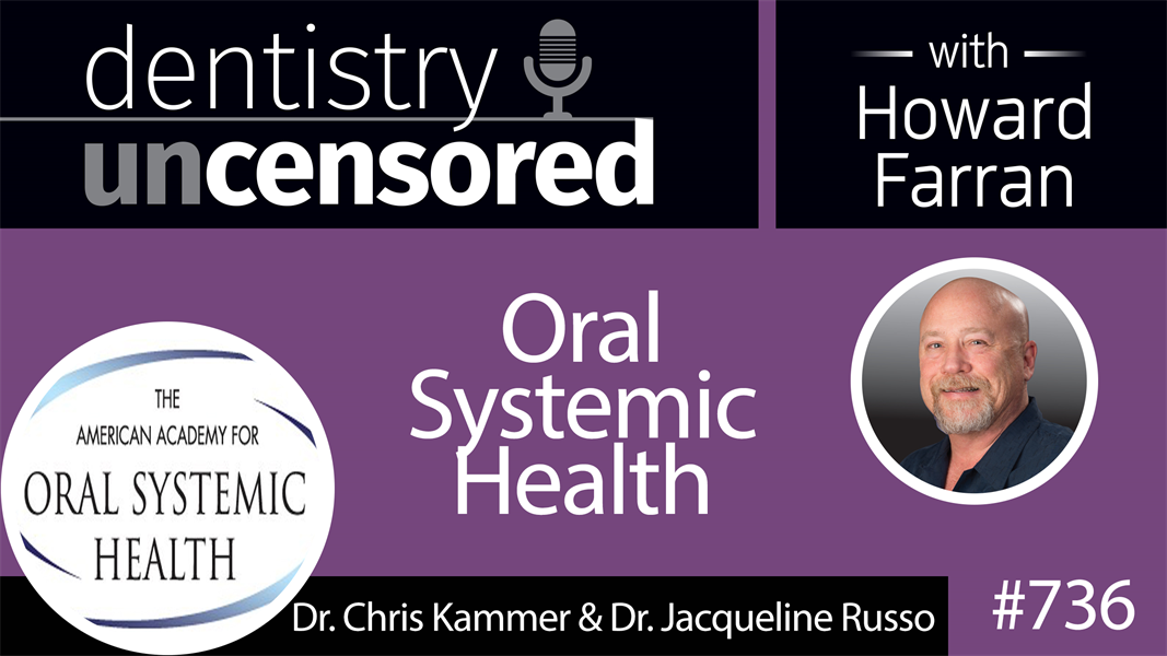 736 Oral Systemic Health with Dr. Chris Kammer and Dr. Jacqueline Russo : Dentistry Uncensored with Howard Farran