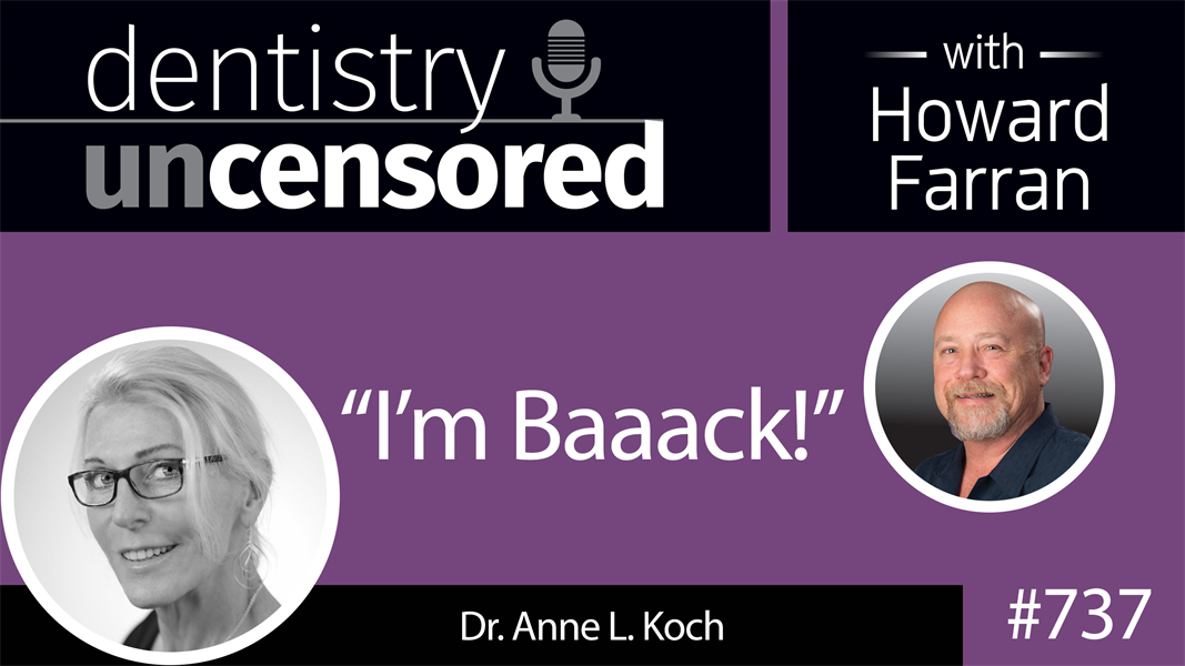 "737 ""I'm Baaack"" - Dr. Anne L. Koch : Dentistry Uncensored with Howard Farran"