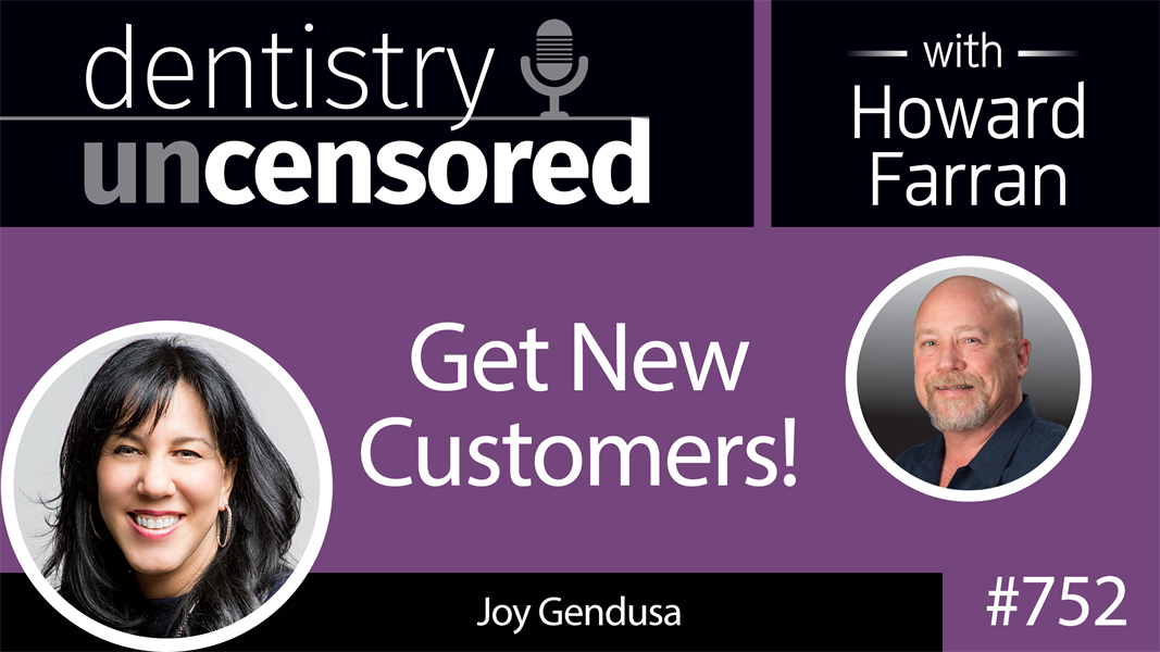 752 Get New Customers! with Joy Gendusa : Dentistry Uncensored with Howard Farran