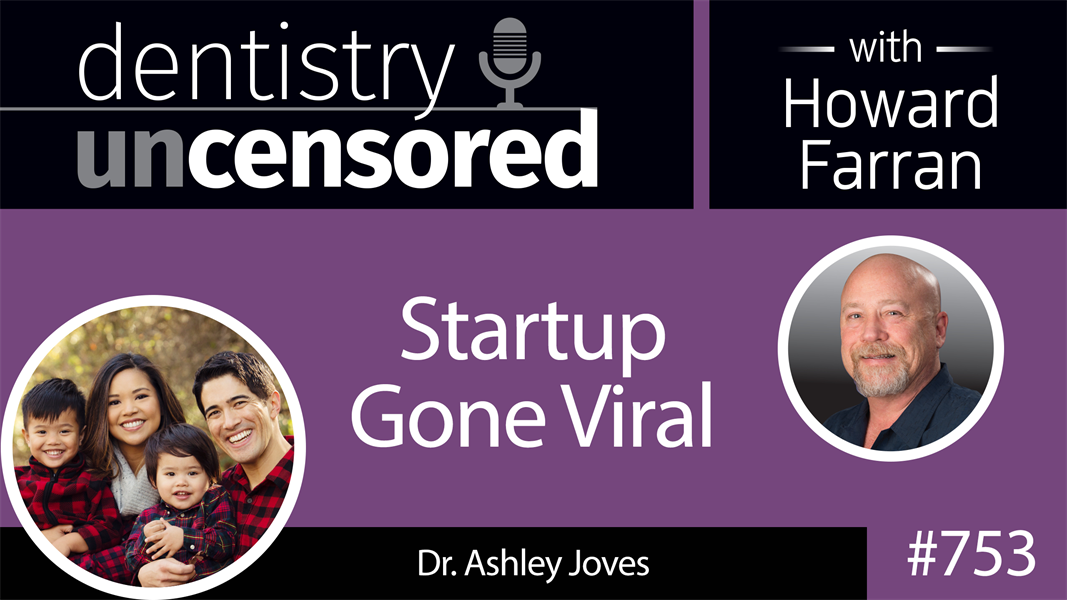 753 Startup Gone Viral! with Dr. Ashley Joves : Dentistry Uncensored with Howard Farran