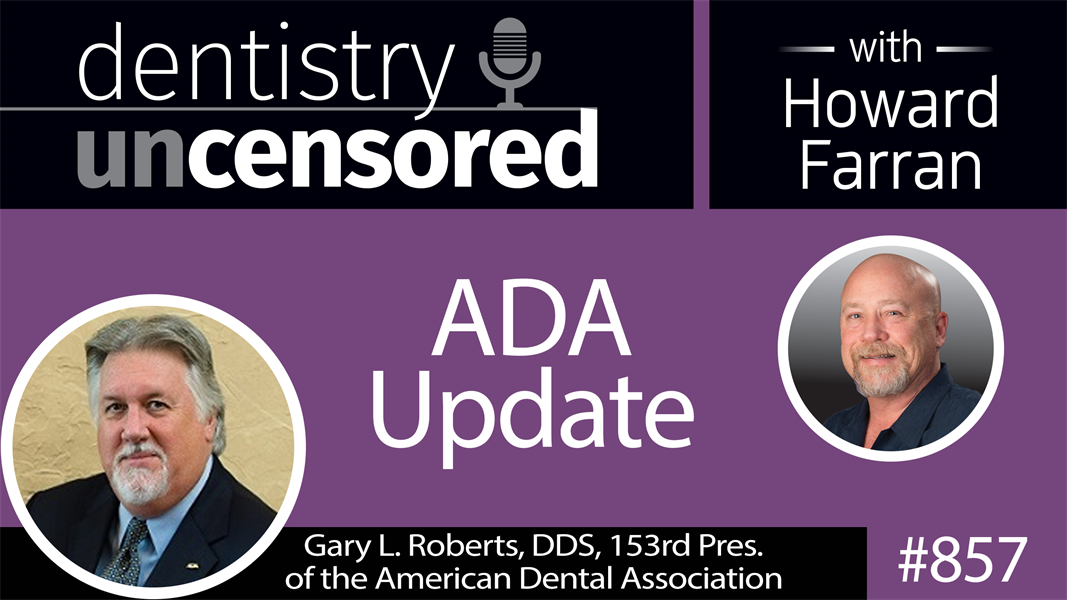 857 ADA Update with Gary L. Roberts, DDS, 153rd President of the ADA : Dentistry Uncensored with Howard Farran