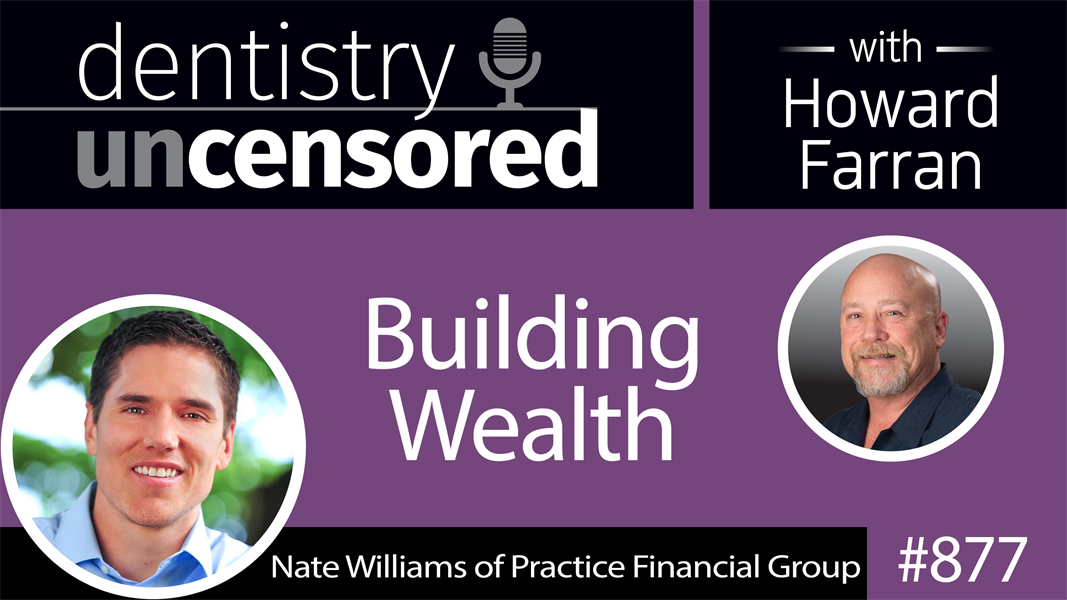 877 Building Wealth with Nate Williams of Practice Financial Group : Dentistry Uncensored with Howard Farran