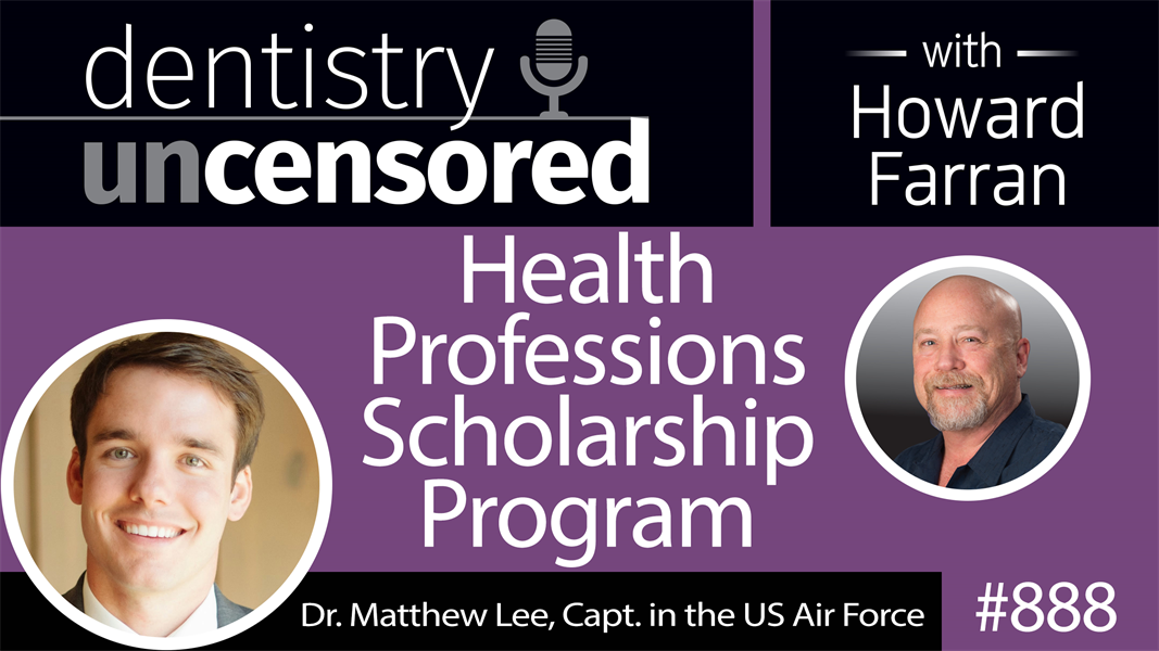888 Health Professions Scholarship Program with Dr. Matthew Lee, Capt. of the US Air Force : Dentistry Uncensored with Howard Farran