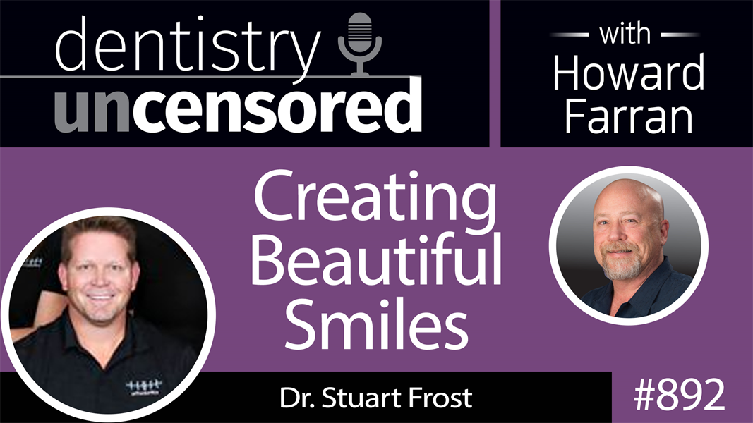 892 Creating Beautiful Smiles with Stuart Frost : Dentistry Uncensored with Howard Farran