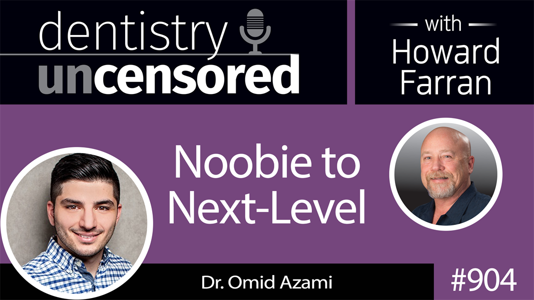 904 Noobie to Next-Level with Dr. Omid Azami : Dentistry Uncensored with Howard Farran