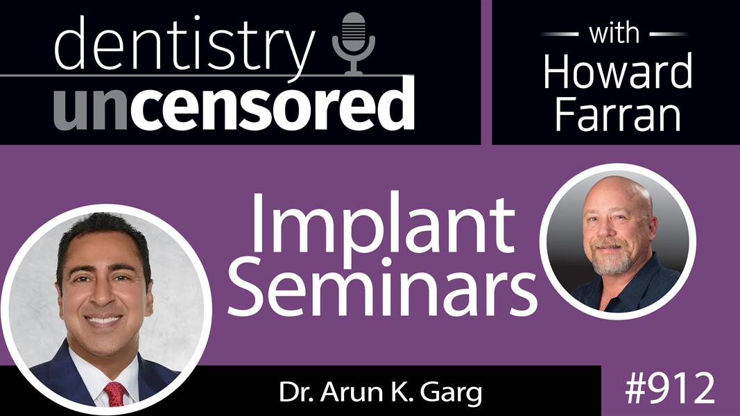912 Implant Seminars with Dr. Arun K. Garg : Dentistry Uncensored with Howard Farran