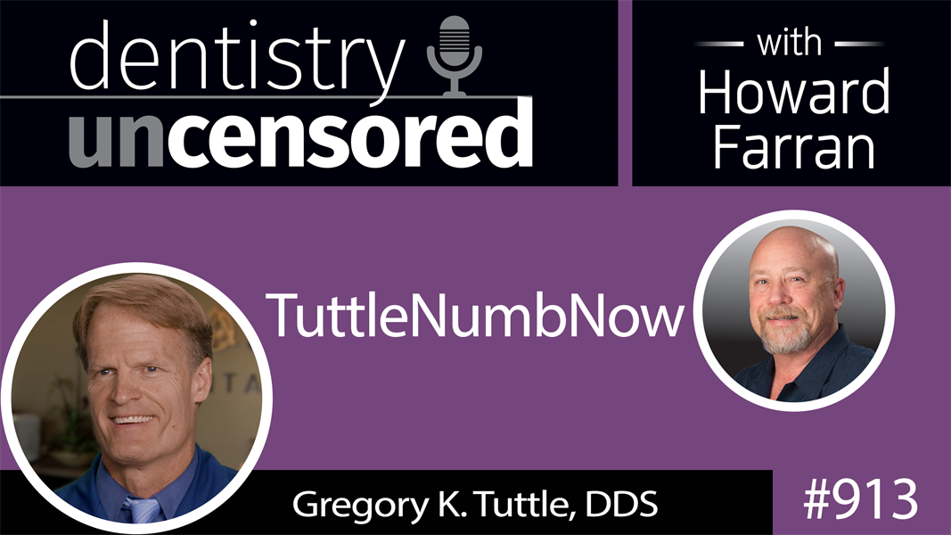 913 TuttleNumbNow with Gregory K. Tuttle, DDS : Dentistry Uncensored with Howard Farran