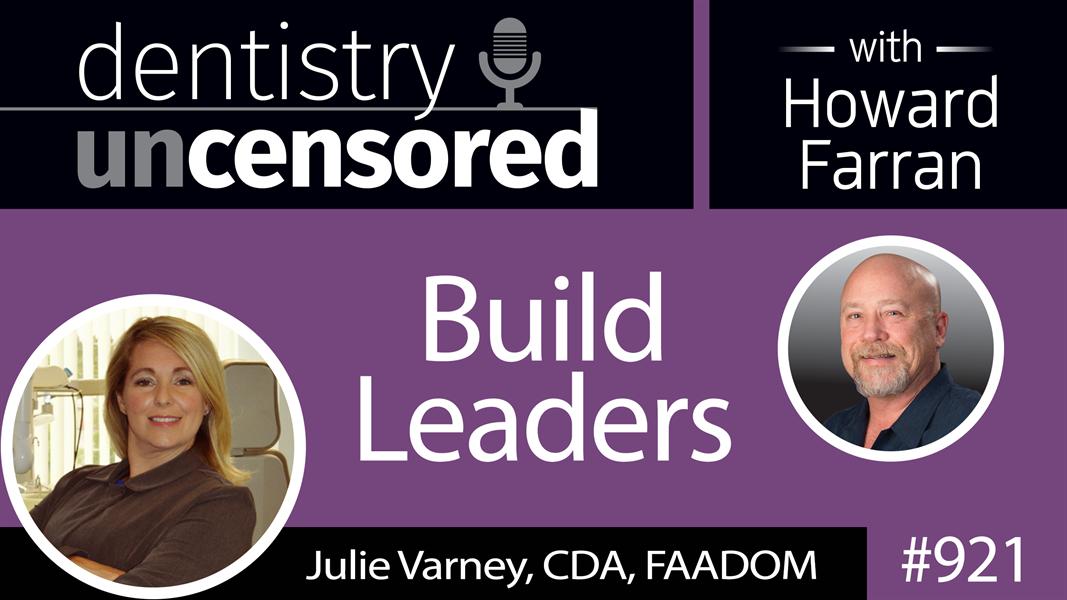921 Build Leaders with Julie Varney, CDA, FAADOM : Dentistry Uncensored with Howard Farran