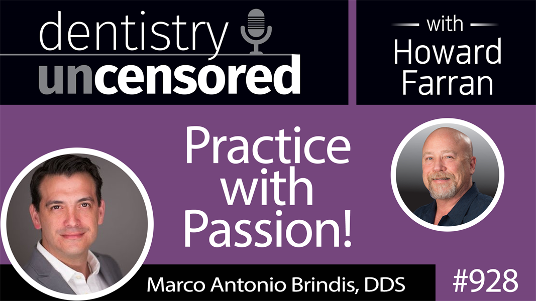 928 Practice with Passion! with Marco Antonio Brindis, DDS : Dentistry Uncensored with Howard Farran