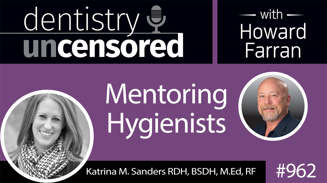 962 Mentoring Hygienists with Katrina Sanders, RDH, BSDH, M.Ed, RF : Dentistry Uncensored with Howard Farran