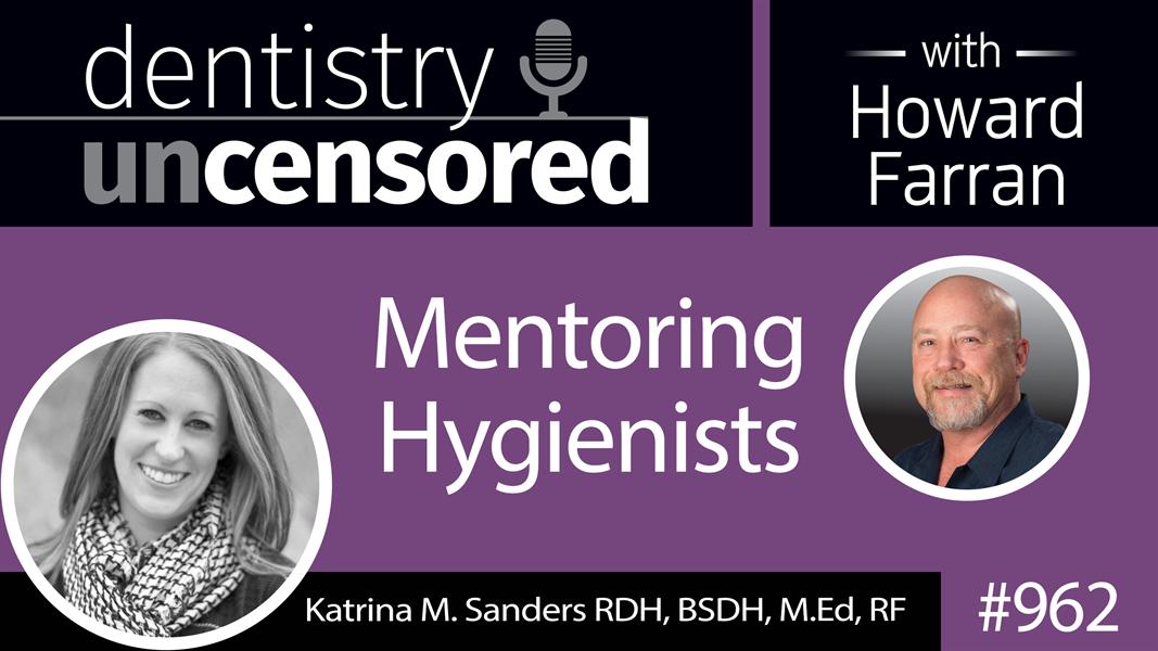 962 Mentoring Hygienists with Katrina Sanders, RDH, BSDH, M.Ed, RF : Dentistry Uncensored with Howard Farran