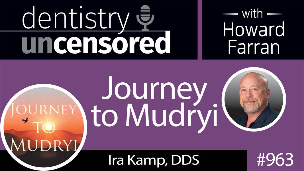 963 Journey to Mudryi with Ira Kamp, DDS : Dentistry Uncensored with Howard Farran