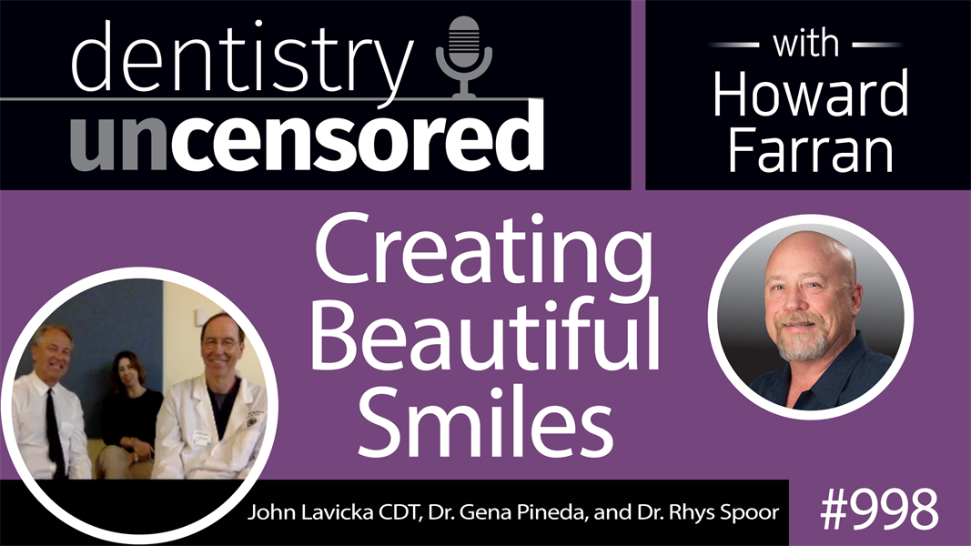 998 Creating Beautiful Smiles with John Lavicka CDT, Dr. Gena Pineda, and Dr. Rhys Spoor : Dentistry Uncensored with Howard Farran