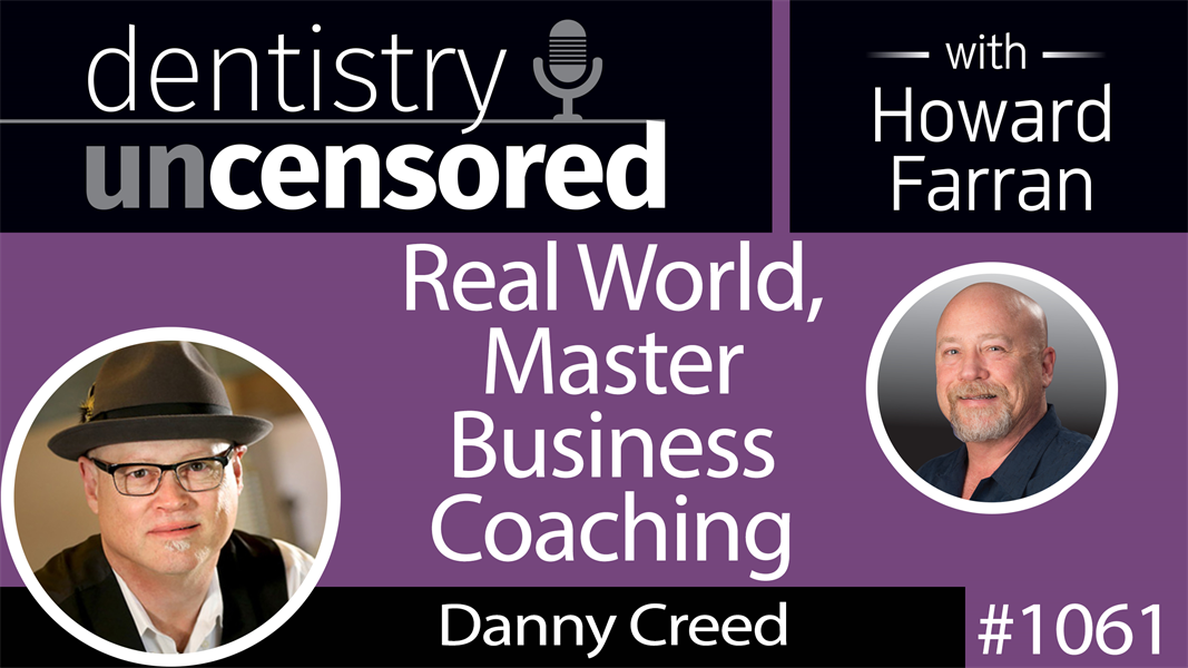 1061 Real World, Master Business Coaching with Danny Creed : Dentistry Uncensored with Howard Farran