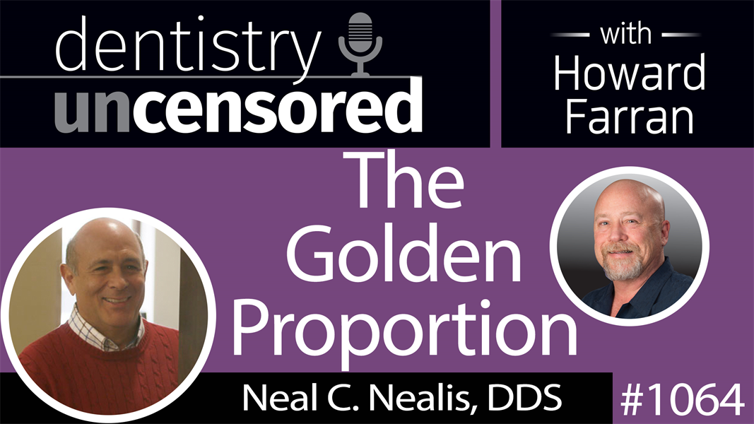 1064 The Golden Proportion with Neal C. Nealis, DDS : Dentistry Uncensored with Howard Farran
